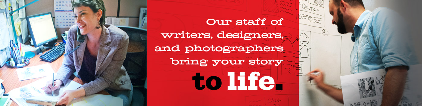 Our staff of writers, designers, and photographers bring your story to life.